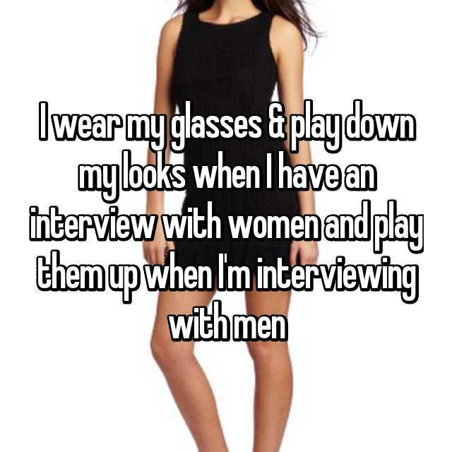 I wear my glasses & play down my looks when I have an interview with women and play them up when I'm interviewing with men