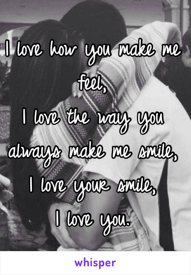 I Love How You Make Me Feel, I Love The Way You Always Make Me Smile, ...