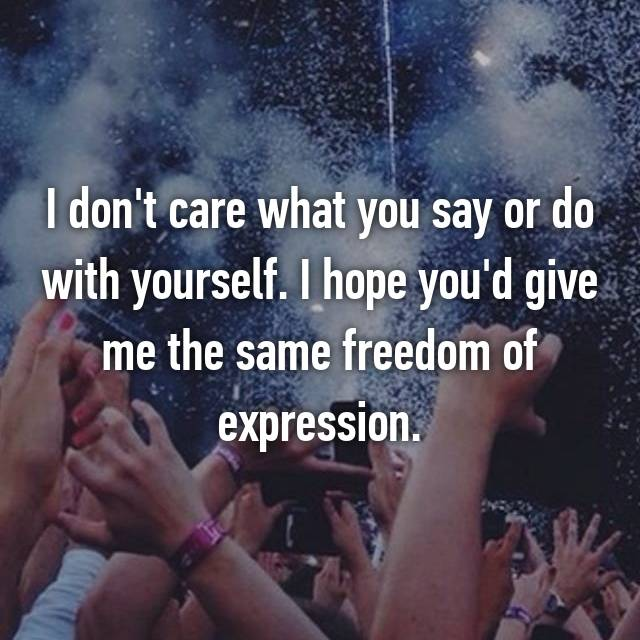 I don't care what you say or do with yourself. I hope you'd give me the same freedom of expression.
