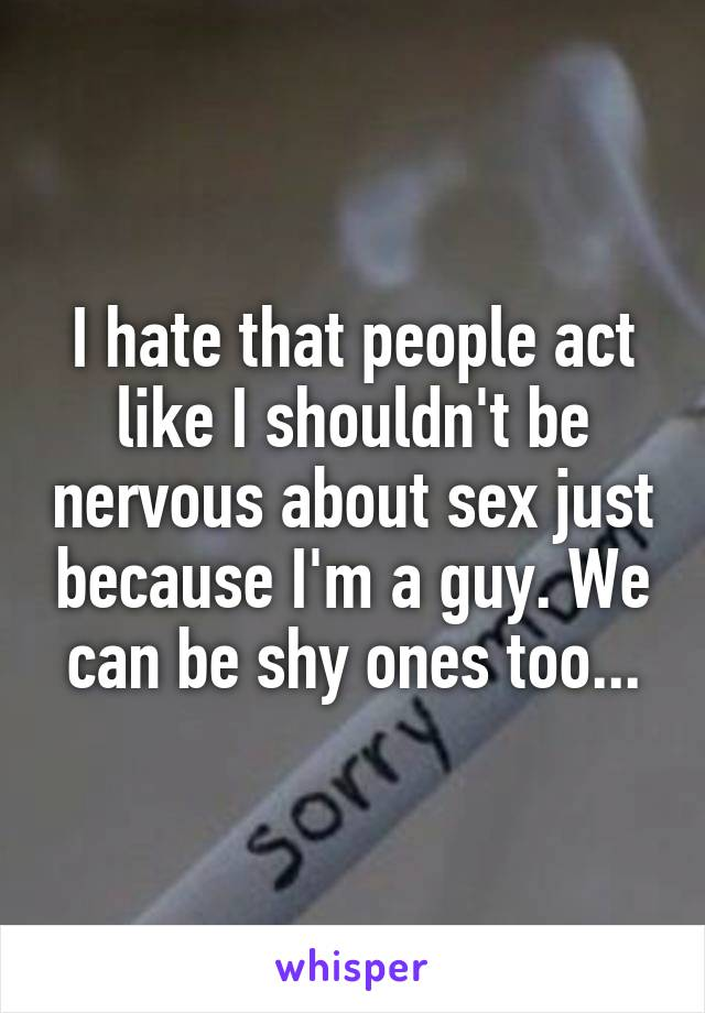I hate that people act like I shouldn't be nervous about sex just because I'm a guy. We can be shy ones too...