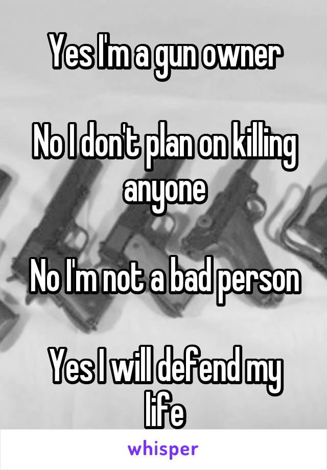 Yes I'm a gun owner  No I don't plan on killing anyone  No I'm not a bad person  Yes I will defend my life