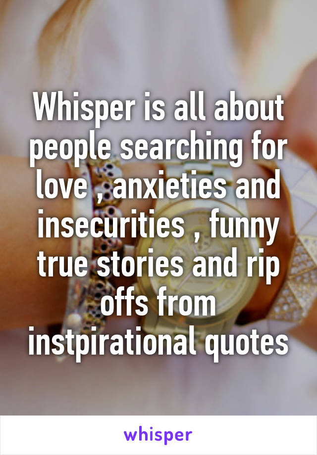 Whisper Is All About People Searching For Love Anxieties And