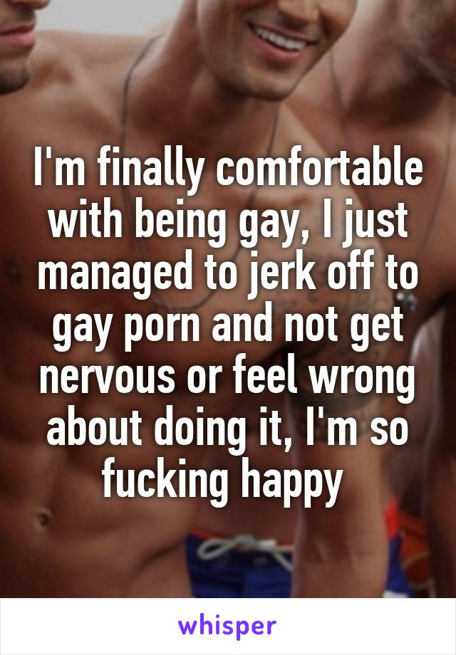 I'm finally comfortable with being gay, I just managed to jerk off to gay porn and not get nervous or feel wrong about doing it, I'm so fucking happy