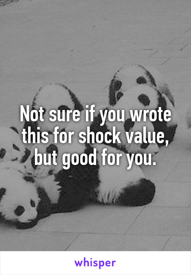 Not sure if you wrote this for shock value, but good for you.