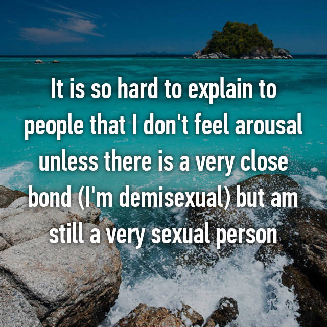 It is so hard to explain to people that I don't feel arousal unless there is a very close bond (I'm demisexual) but am still a very sexual person