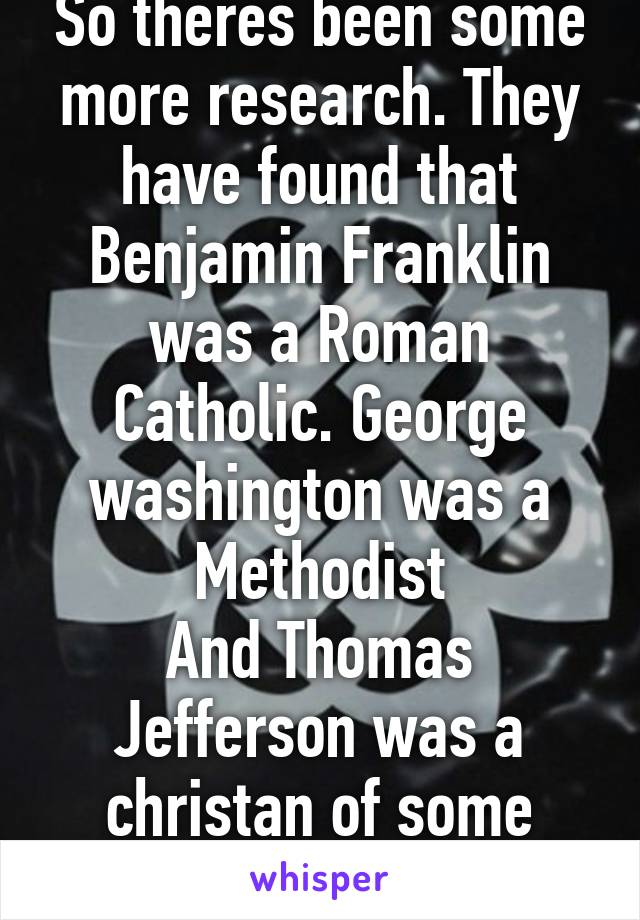 So theres been some more research. They have found that Benjamin Franklin was a Roman Catholic. George washington was a Methodist And Thomas Jefferson was a christan of some sort.