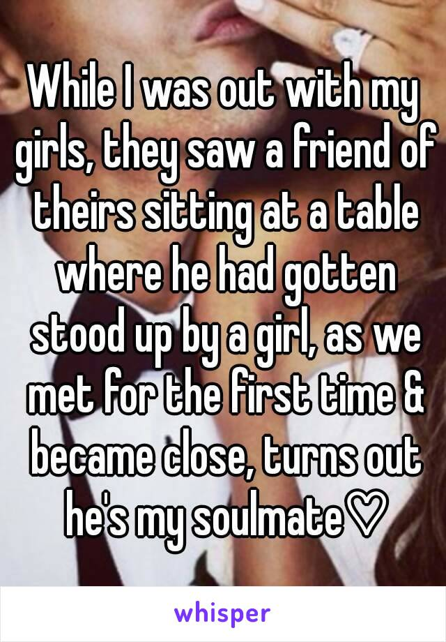 While I was out with my girls, they saw a friend of theirs sitting at a table where he had gotten stood up by a girl, as we met for the first time & became close, turns out he's my soulmate♡