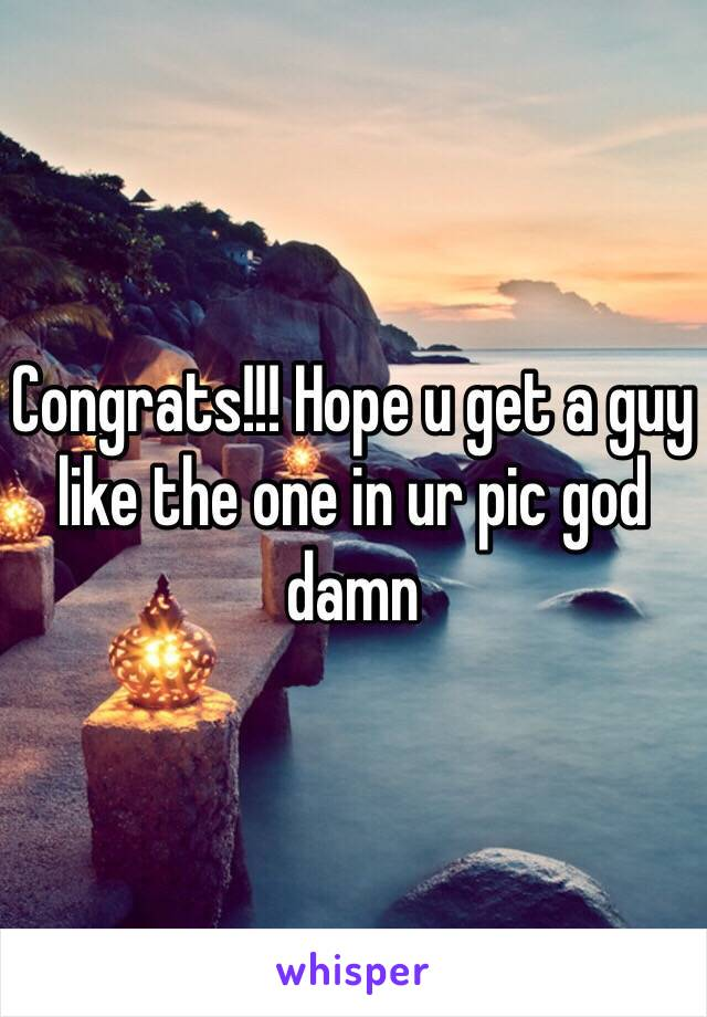 Congrats!!! Hope u get a guy like the one in ur pic god damn