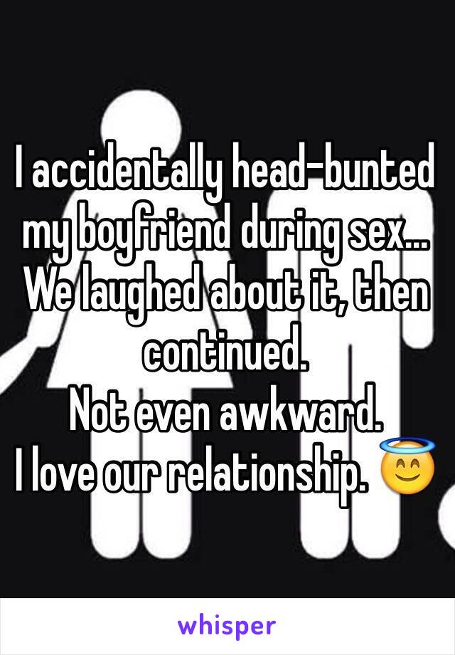 I accidentally head-bunted my boyfriend during sex... We laughed about it, then continued.  Not even awkward.  I love our relationship. 😇