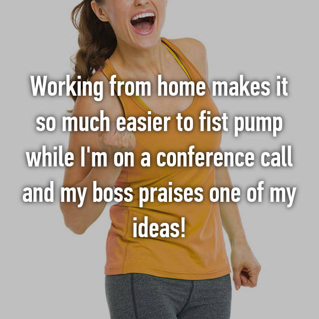 Working from home makes it so much easier to fist pump while I'm on a conference call and my boss praises one of my ideas!