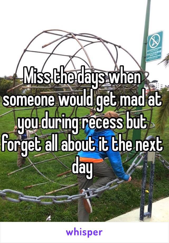 Miss the days when someone would get mad at you during recess but forget all about it the next day