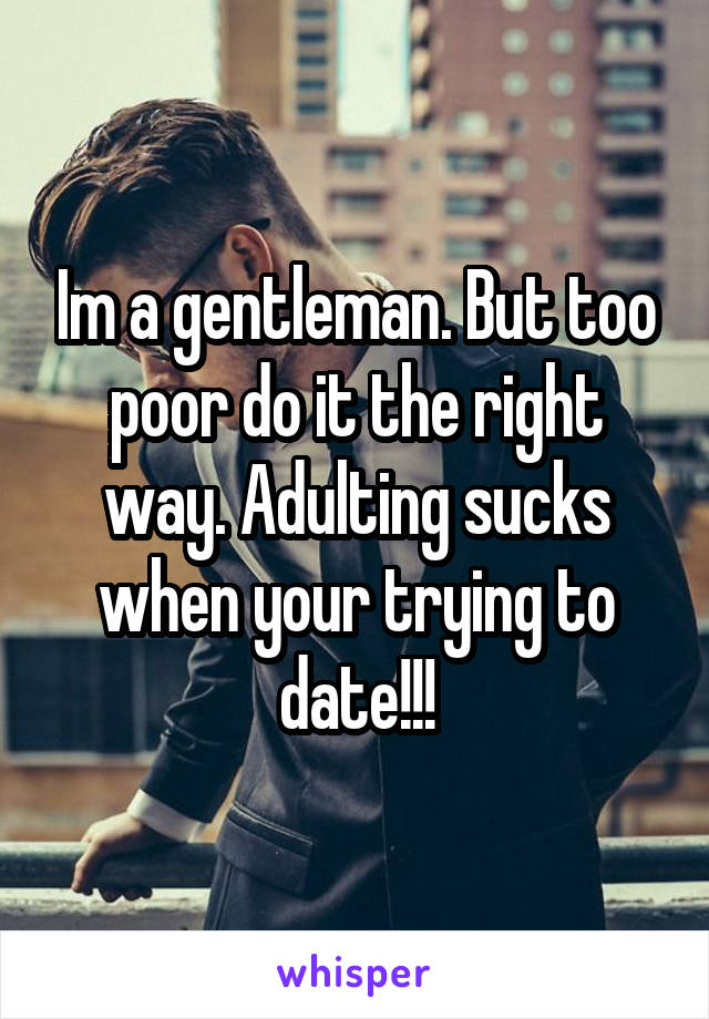 Im a gentleman. But too poor do it the right way. Adulting sucks when your trying to date!!!