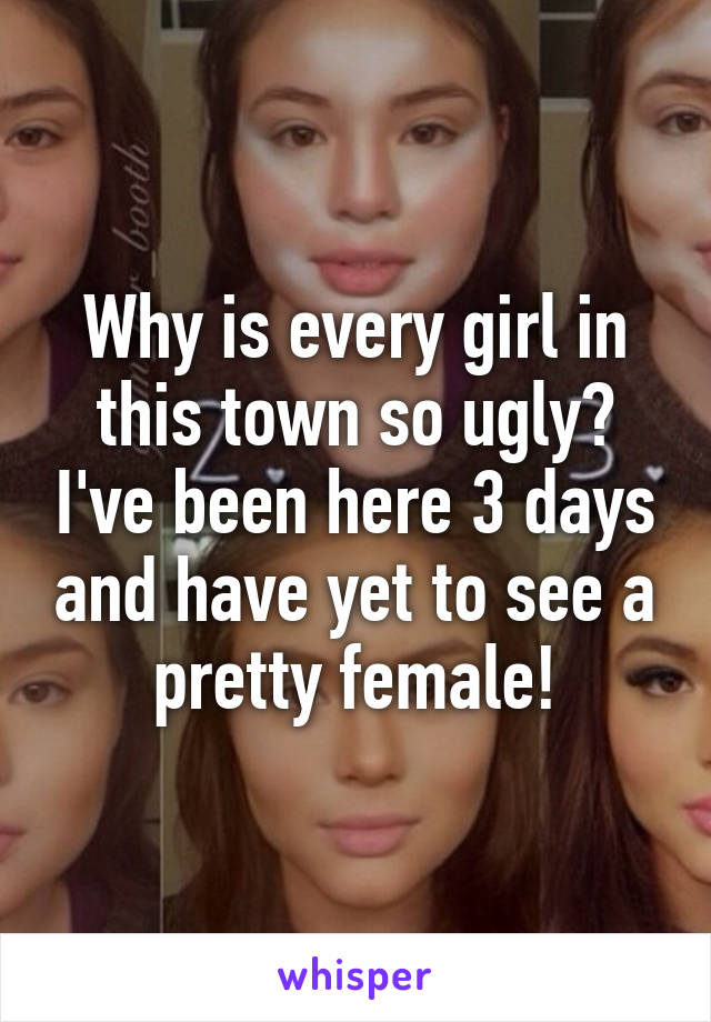 Why is every girl in this town so ugly? I've been here 3 days and have yet to see a pretty female!
