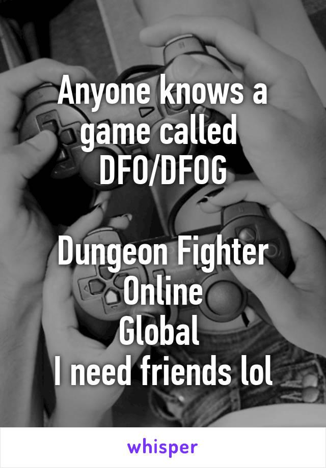 Anyone knows a game called  DFO/DFOG  Dungeon Fighter Online Global  I need friends lol