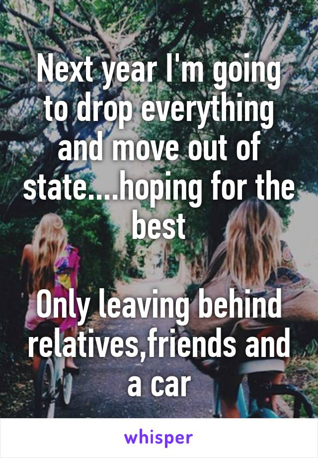 Next year I'm going to drop everything and move out of state....hoping for the best  Only leaving behind relatives,friends and a car