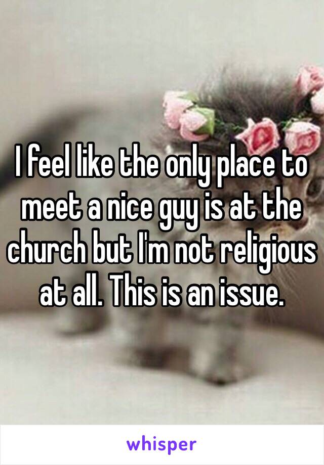 I feel like the only place to meet a nice guy is at the church but I'm not religious at all. This is an issue.
