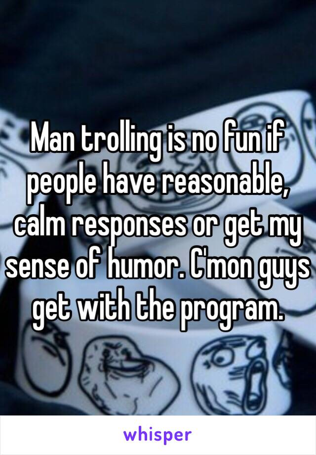 Man trolling is no fun if people have reasonable, calm responses or get my sense of humor. C'mon guys get with the program.