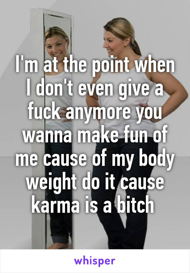 I'm at the point when I don't even give a fuck anymore you wanna make fun of me cause of my body weight do it cause karma is a bitch
