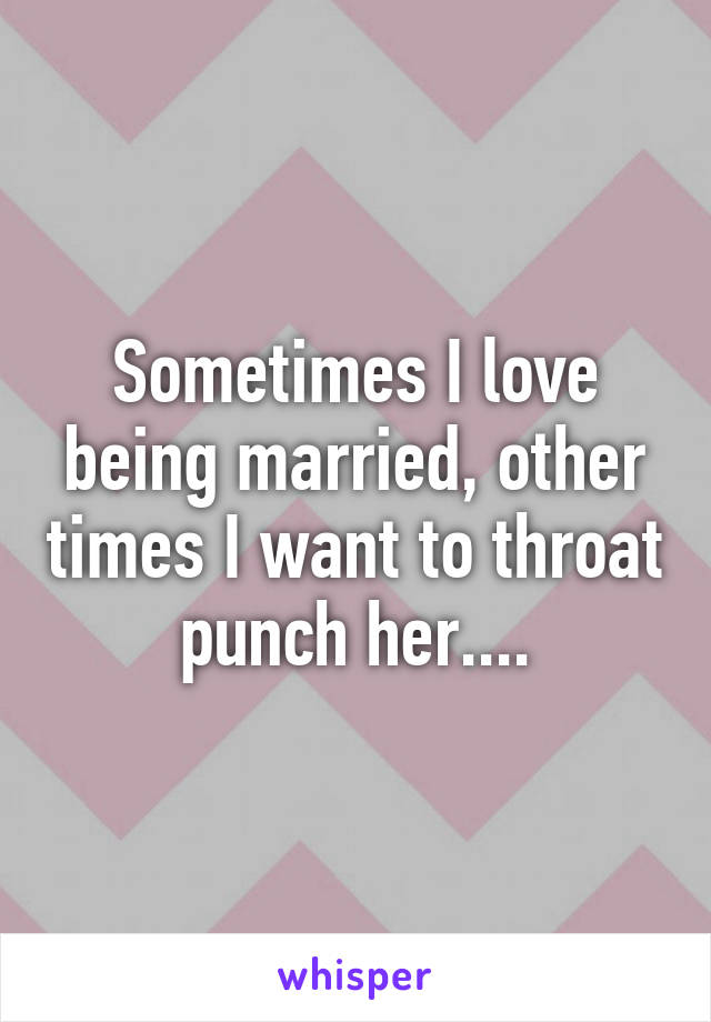 Sometimes I love being married, other times I want to throat punch her....