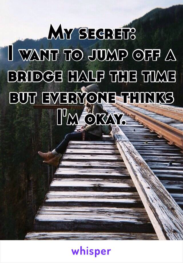 My secret:  I want to jump off a bridge half the time but everyone thinks I'm okay.