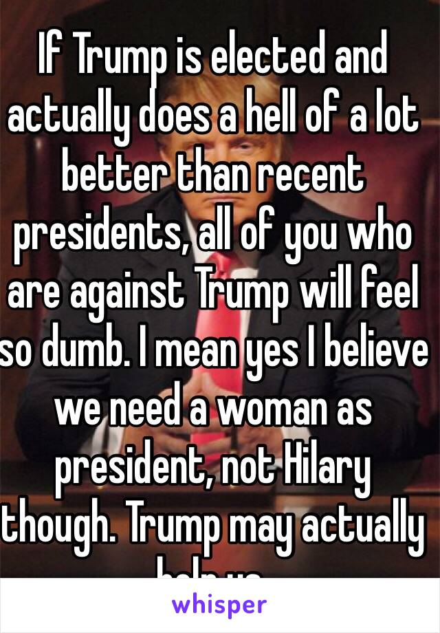 If Trump is elected and actually does a hell of a lot better than recent presidents, all of you who are against Trump will feel so dumb. I mean yes I believe we need a woman as president, not Hilary though. Trump may actually help us.