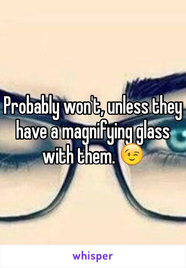 Probably won't, unless they have a magnifying glass with them. 😉