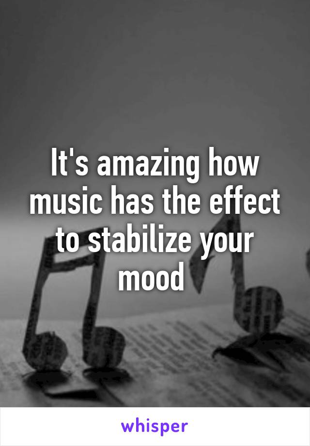 It's amazing how music has the effect to stabilize your mood