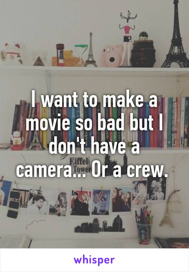 I want to make a movie so bad but I don't have a camera... Or a crew.