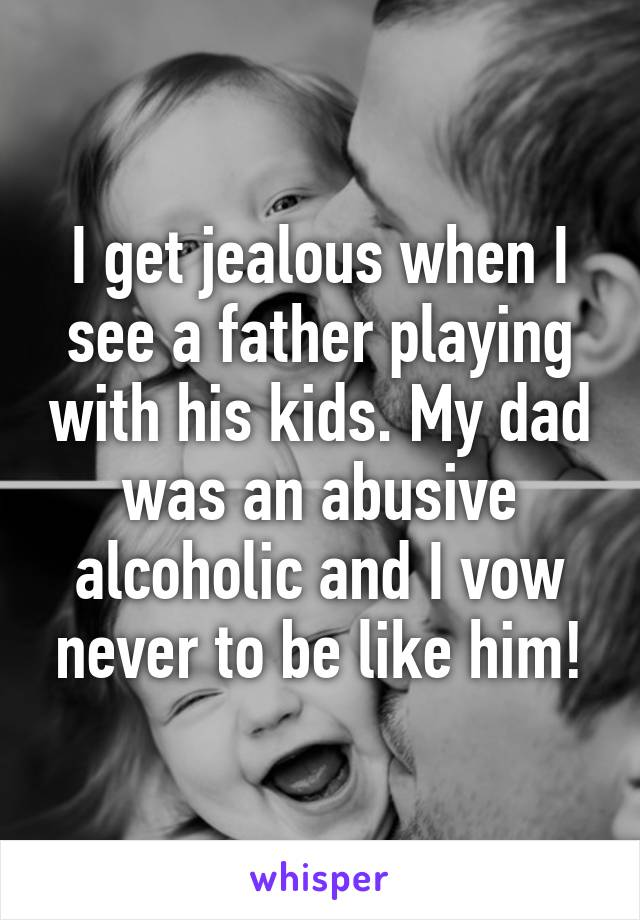I get jealous when I see a father playing with his kids. My dad was an abusive alcoholic and I vow never to be like him!