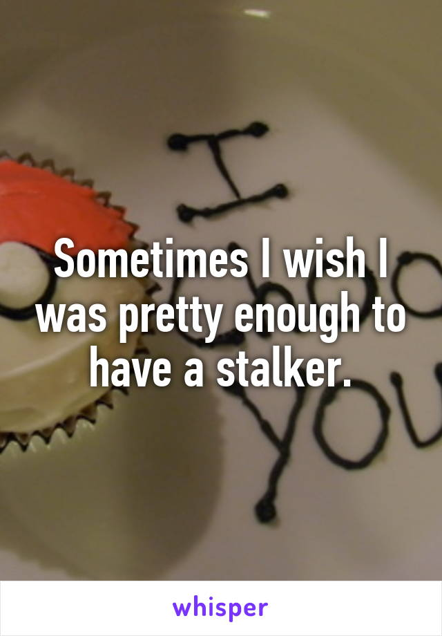 Sometimes I wish I was pretty enough to have a stalker.