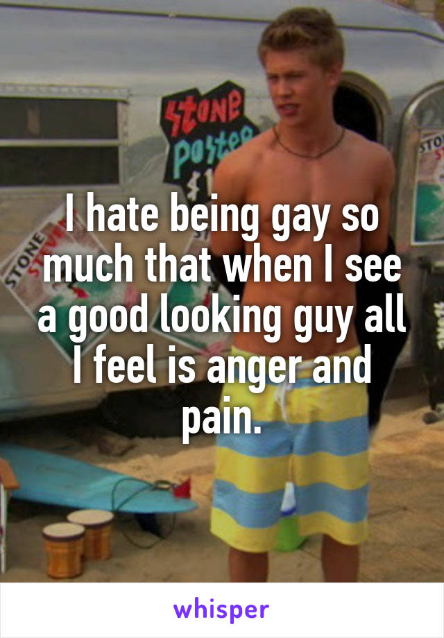I hate being gay so much that when I see a good looking guy all I feel is anger and pain.