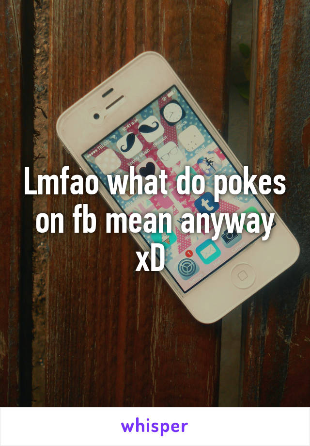 Lmfao what do pokes on fb mean anyway xD