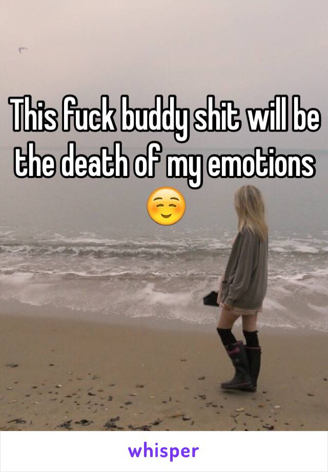 This fuck buddy shit will be the death of my emotions ☺️