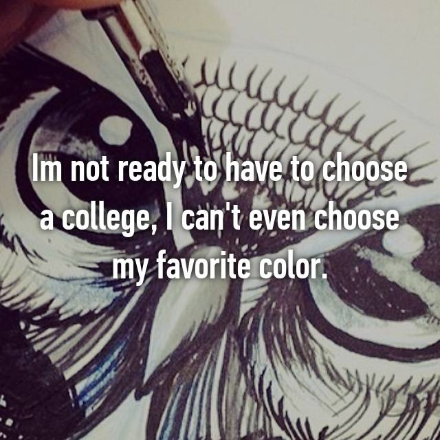 Im not ready to have to choose a college, I can't even choose my favorite color.