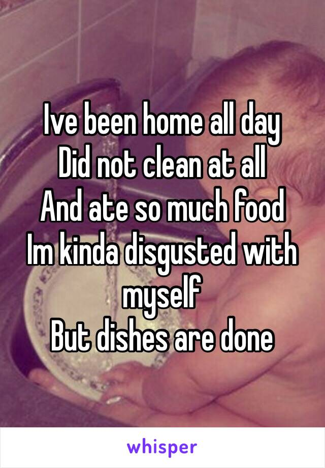 Ive been home all day Did not clean at all And ate so much food Im kinda disgusted with myself  But dishes are done