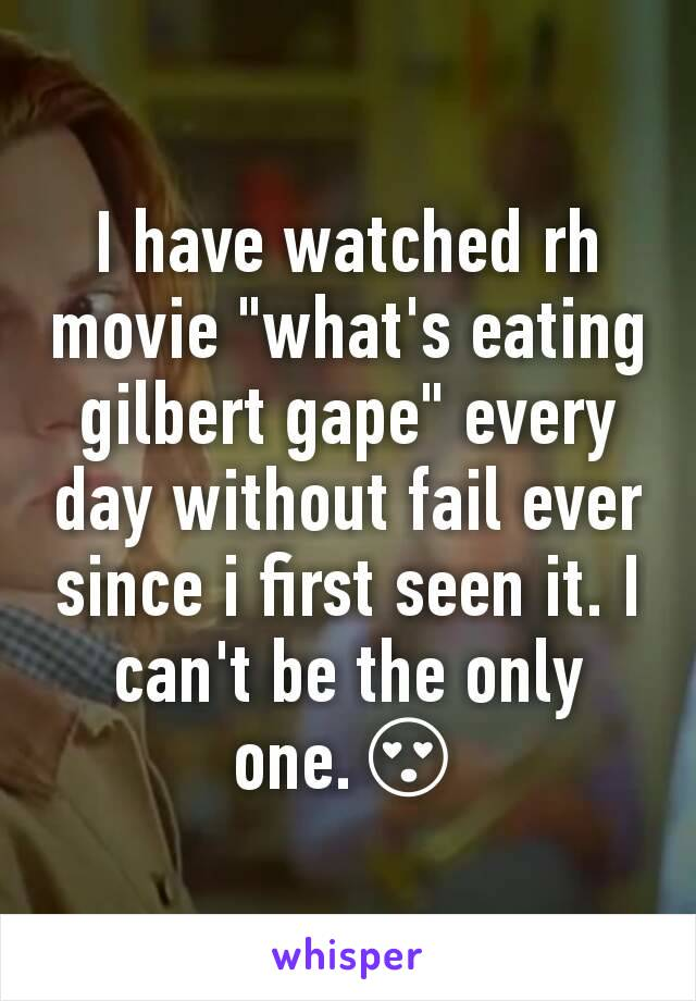 """I have watched rh movie """"what's eating gilbert gape"""" every day without fail ever since i first seen it. I can't be the only one.😍"""