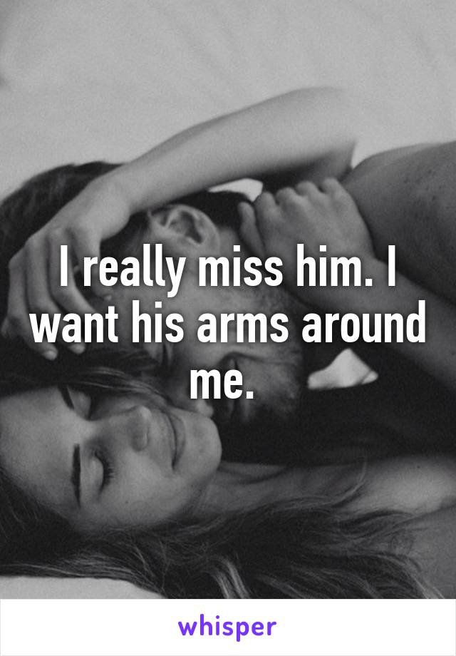 I really miss him. I want his arms around me.
