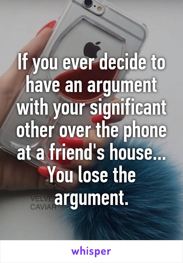 If you ever decide to have an argument with your significant other over the phone at a friend's house... You lose the argument.