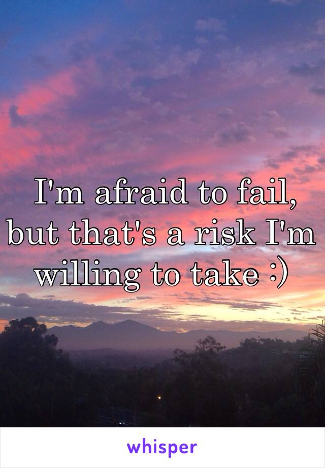 I'm afraid to fail, but that's a risk I'm willing to take :)
