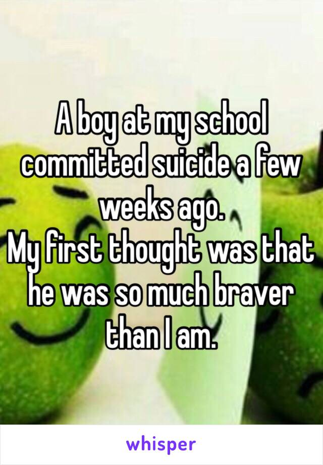 A boy at my school committed suicide a few weeks ago. My first thought was that he was so much braver than I am.