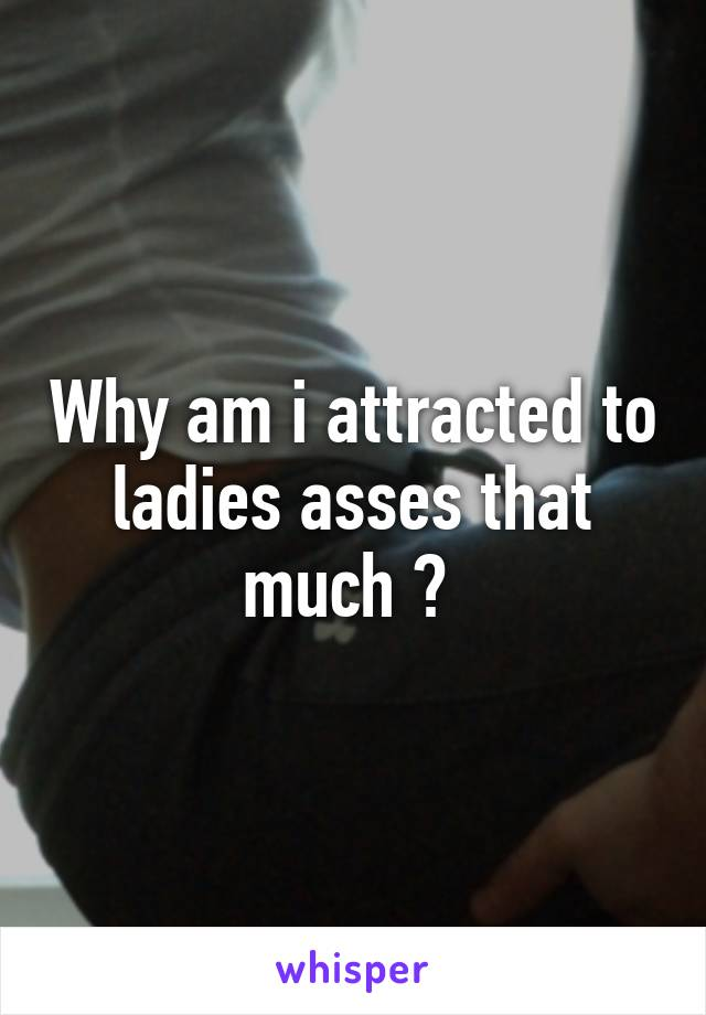 Why am i attracted to ladies asses that much ?