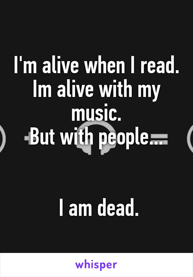 I'm alive when I read. Im alive with my music. But with people...    I am dead.