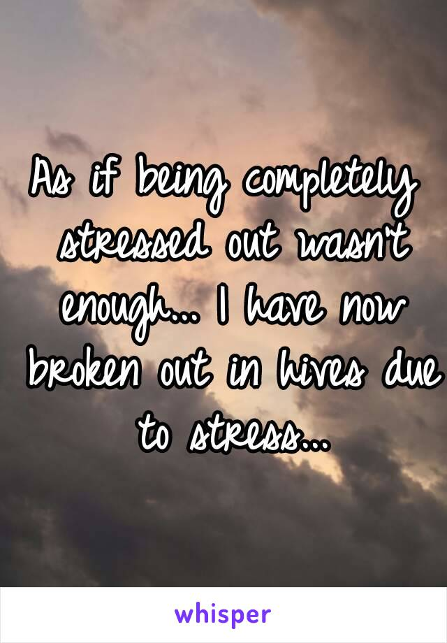 As if being completely stressed out wasn't enough... I have now broken out in hives due to stress...