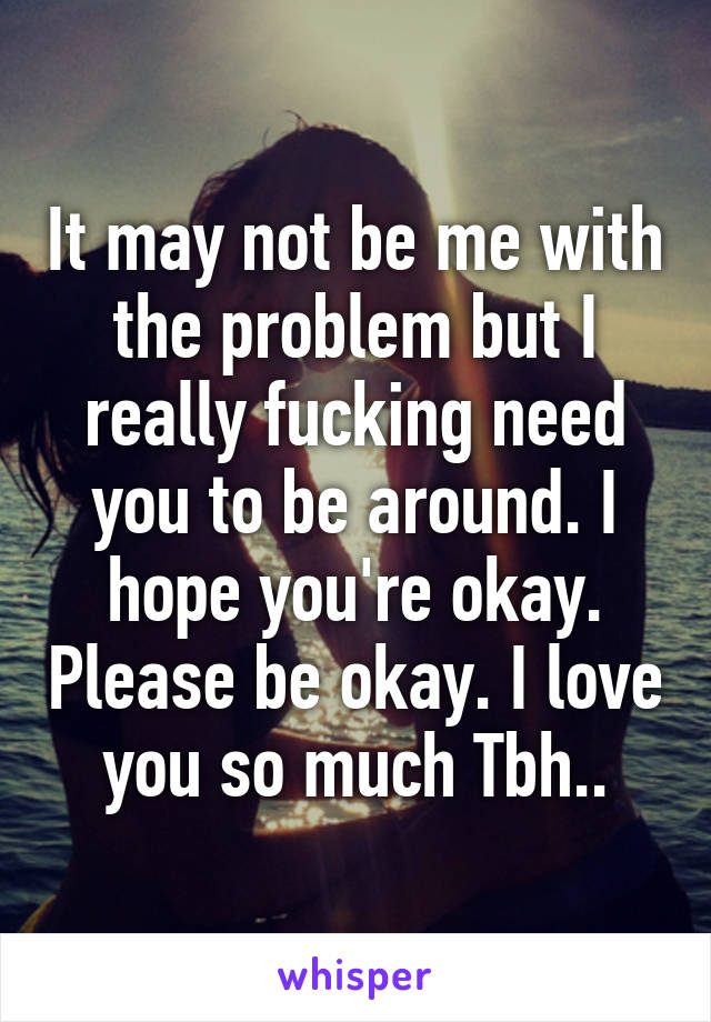 It may not be me with the problem but I really fucking need you to be around. I hope you're okay. Please be okay. I love you so much Tbh..