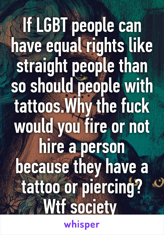 If LGBT people can have equal rights like straight people than so should people with tattoos.Why the fuck would you fire or not hire a person because they have a tattoo or piercing? Wtf society