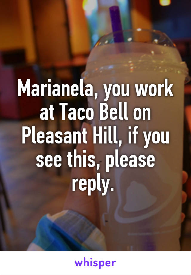 Marianela, you work at Taco Bell on Pleasant Hill, if you see this, please reply.
