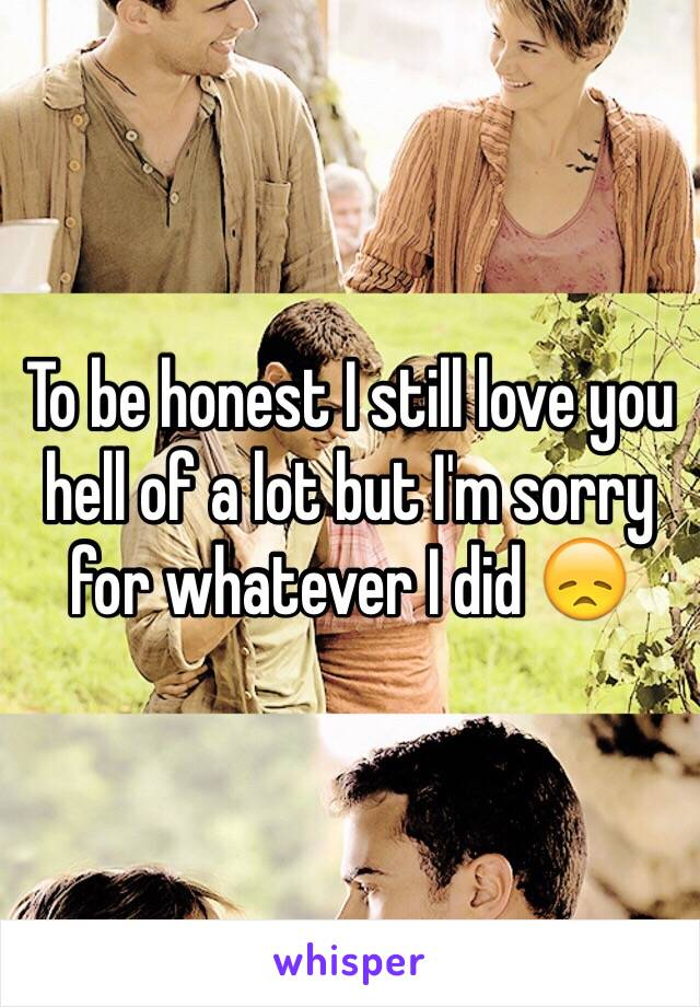 To be honest I still love you hell of a lot but I'm sorry for whatever I did 😞
