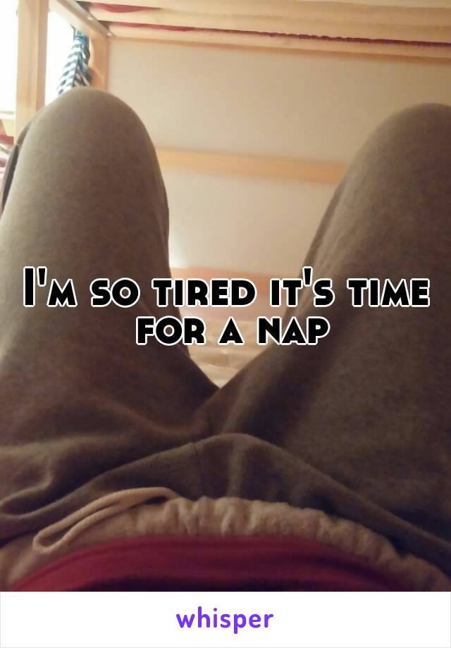 I'm so tired it's time for a nap
