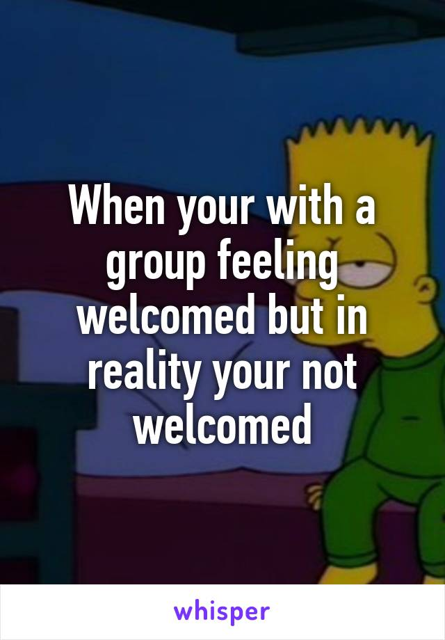 When your with a group feeling welcomed but in reality your not welcomed