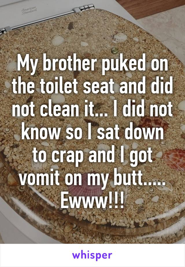 My brother puked on the toilet seat and did not clean it... I did not know so I sat down to crap and I got vomit on my butt..... Ewww!!!